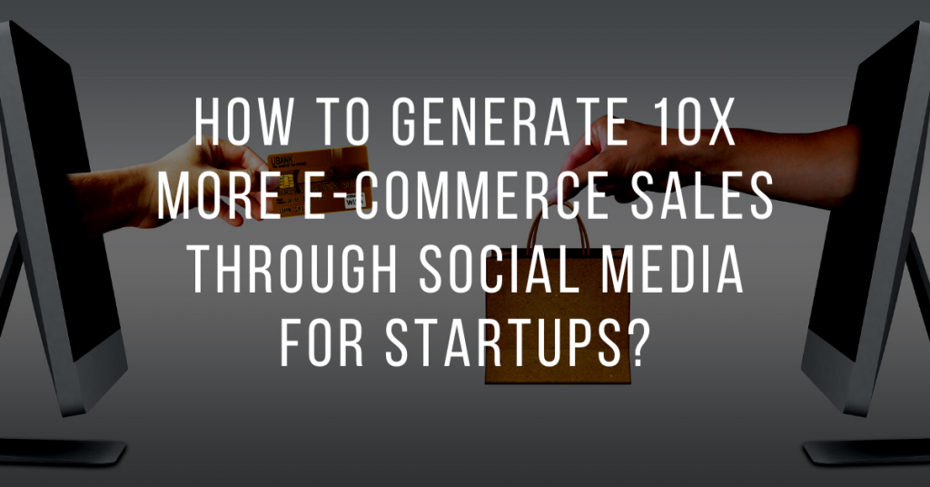 How to generate 10X more e-commerce sales through social media for startups?