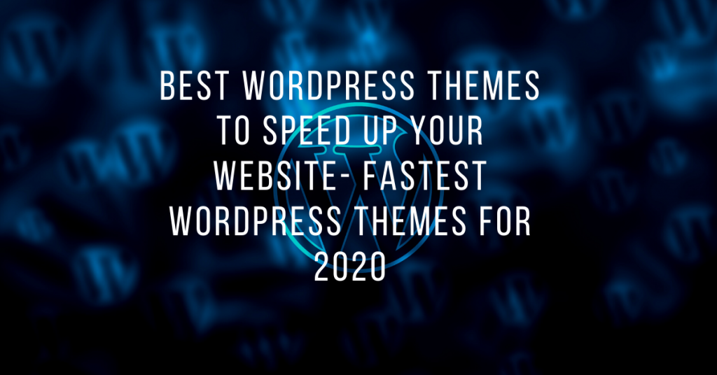 Best WordPress themes to speed up your website- Fastest WordPress Themes For 2020