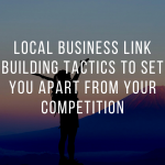 Local Business Link Building Tactics to Set You Apart From Your Competition